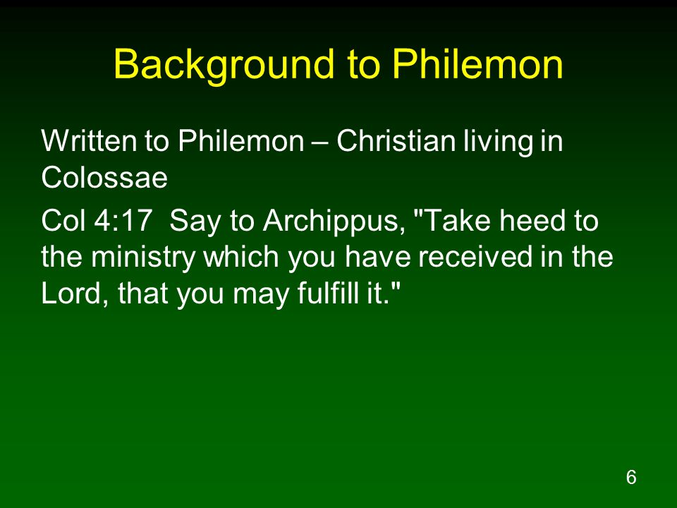 7 Background to Philemon Onesimus – Philemon's slave who fled to Rome and became a Christian Phm 1:10 I appeal to you for my child Onesimus, whom I have begotten in my imprisonment, Phm 1:11 who formerly was useless to you, but now is useful both to you and to me.