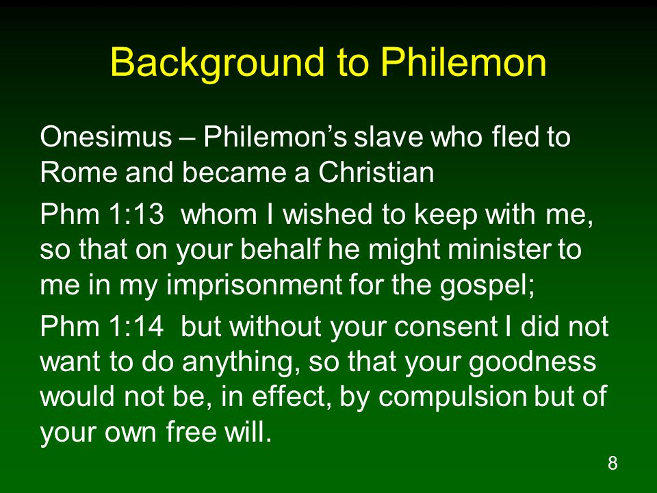 8 Background to Philemon Onesimus – Philemon's slave who fled to Rome and became a Christian Phm 1:13 whom I wished to keep with me, so that on your behalf he might minister to me in my imprisonment for the gospel; Phm 1:14 but without your consent I did not want to do anything, so that your goodness would not be, in effect, by compulsion but of your own free will.