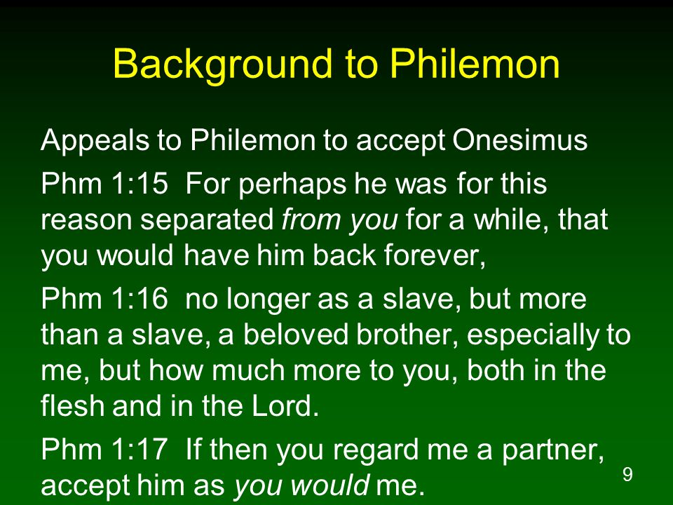 9 Background to Philemon Appeals to Philemon to accept Onesimus Phm 1:15 For perhaps he was for this reason separated from you for a while, that you w