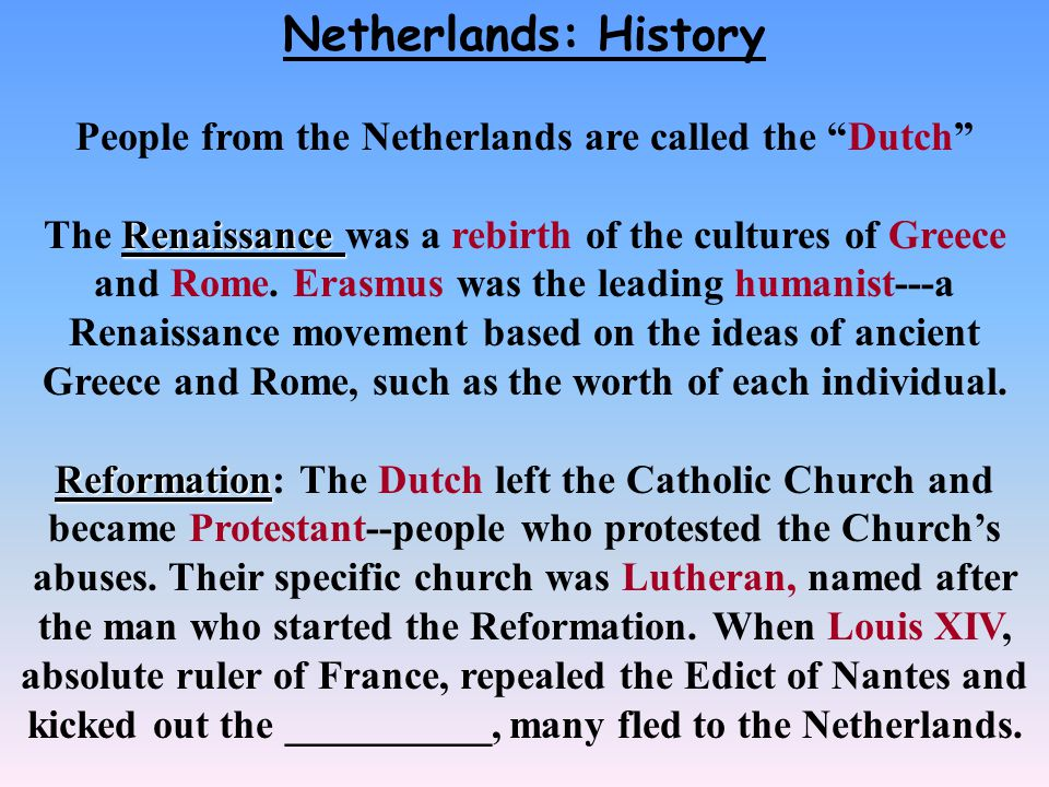 Netherlands: History People from the Netherlands are called the Dutch Renaissance The Renaissance was a rebirth of the cultures of Greece and Rome.