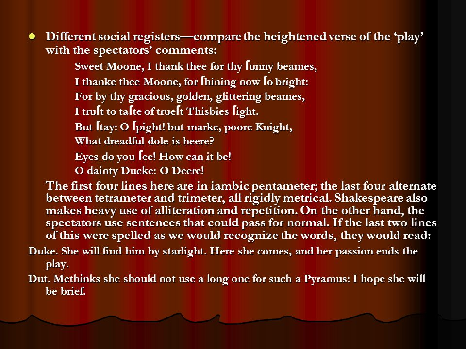 Different social registers—compare the heightened verse of the 'play' with the spectators' comments: Different social registers—compare the heightened verse of the 'play' with the spectators' comments: Sweet Moone, I thank thee for thy unny beames, Sweet Moone, I thank thee for thy ſ unny beames, I thanke thee Moone, for hining now o bright: I thanke thee Moone, for ſ hining now ſ o bright: For by thy gracious, golden, glittering beames, I trut to tate of truet Thisbies ight.