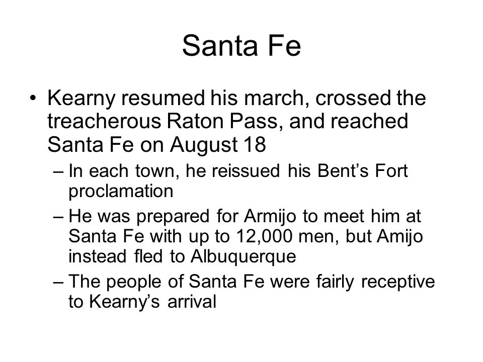 Santa Fe Kearny resumed his march, crossed the treacherous Raton Pass, and reached Santa Fe on August 18 –In each town, he reissued his Bent's Fort proclamation –He was prepared for Armijo to meet him at Santa Fe with up to 12,000 men, but Amijo instead fled to Albuquerque –The people of Santa Fe were fairly receptive to Kearny's arrival