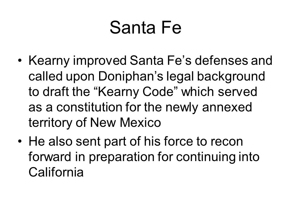 """Santa Fe Kearny improved Santa Fe's defenses and called upon Doniphan's legal background to draft the """"Kearny Code"""" which served as a constitution for"""
