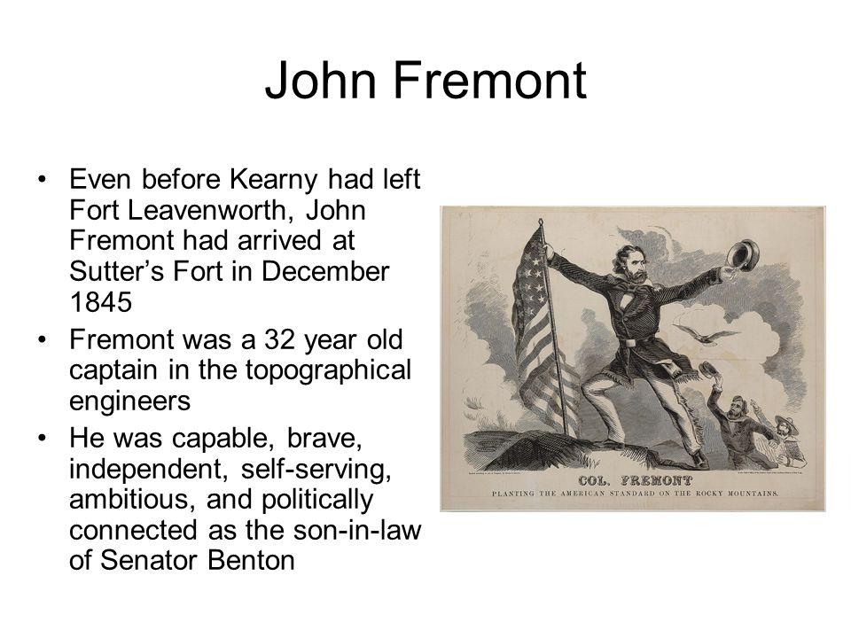John Fremont Even before Kearny had left Fort Leavenworth, John Fremont had arrived at Sutter's Fort in December 1845 Fremont was a 32 year old captai