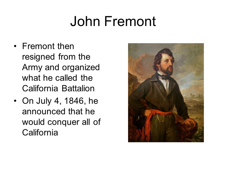 John Fremont Fremont then resigned from the Army and organized what he called the California Battalion On July 4, 1846, he announced that he would conquer all of California