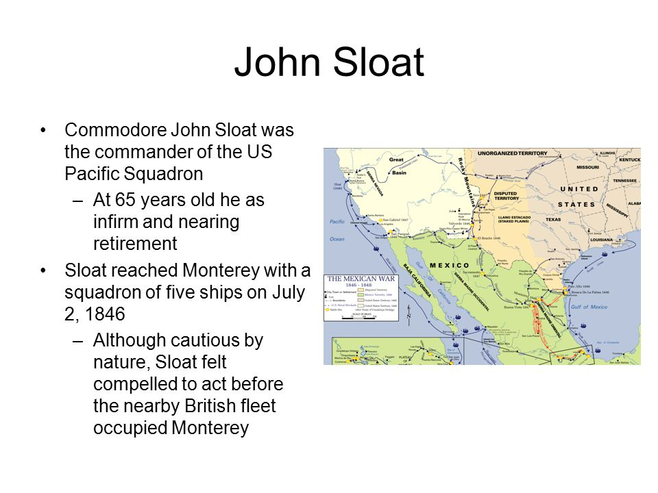 John Sloat Commodore John Sloat was the commander of the US Pacific Squadron –At 65 years old he as infirm and nearing retirement Sloat reached Monterey with a squadron of five ships on July 2, 1846 –Although cautious by nature, Sloat felt compelled to act before the nearby British fleet occupied Monterey