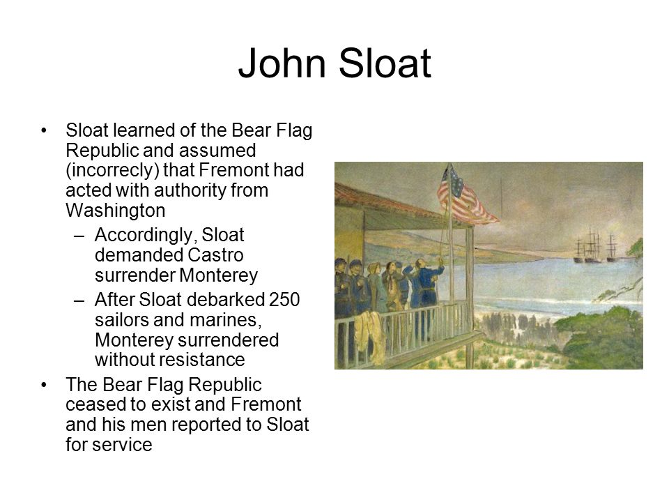 John Sloat Sloat learned of the Bear Flag Republic and assumed (incorrecly) that Fremont had acted with authority from Washington –Accordingly, Sloat demanded Castro surrender Monterey –After Sloat debarked 250 sailors and marines, Monterey surrendered without resistance The Bear Flag Republic ceased to exist and Fremont and his men reported to Sloat for service