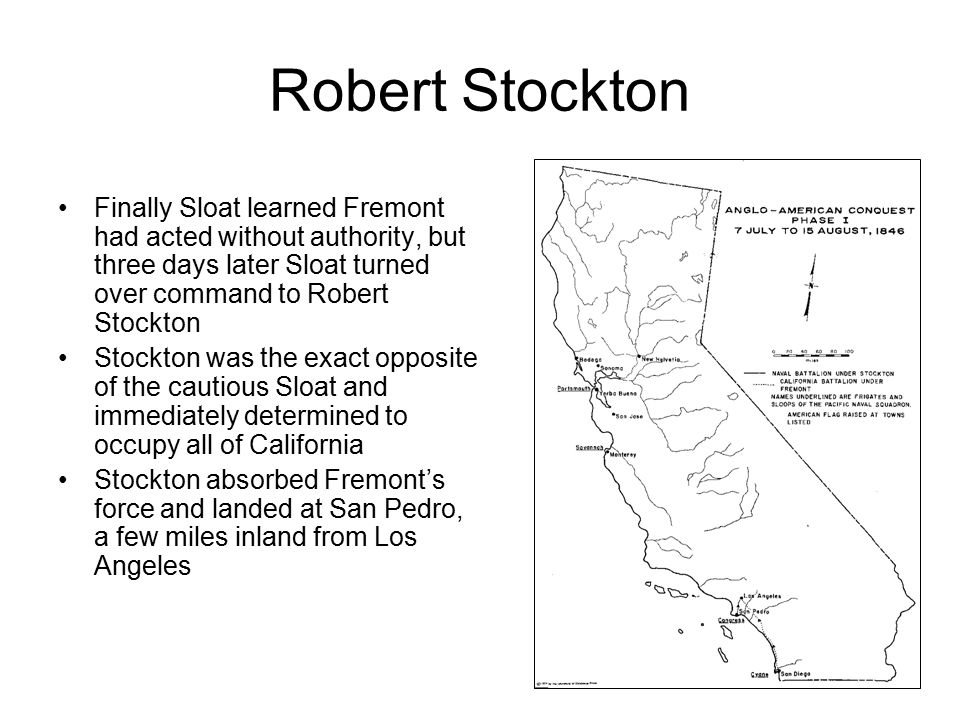 Robert Stockton Stockton refused any diplomatic solution, and he and Fremont marched into Los Angeles on August 13 On August 17, a ship arrived in Los Angeles with the word that the US and Mexico were at war Stockton then issued a proclamation announcing that California belonged to the US Stockton's command ship USS Congress