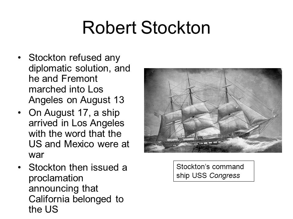 Robert Stockton Stockton refused any diplomatic solution, and he and Fremont marched into Los Angeles on August 13 On August 17, a ship arrived in Los