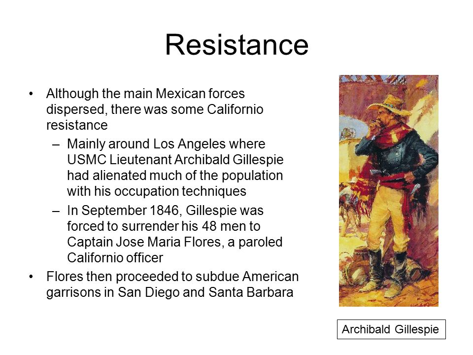 Resistance Although the main Mexican forces dispersed, there was some Californio resistance –Mainly around Los Angeles where USMC Lieutenant Archibald Gillespie had alienated much of the population with his occupation techniques –In September 1846, Gillespie was forced to surrender his 48 men to Captain Jose Maria Flores, a paroled Californio officer Flores then proceeded to subdue American garrisons in San Diego and Santa Barbara Archibald Gillespie