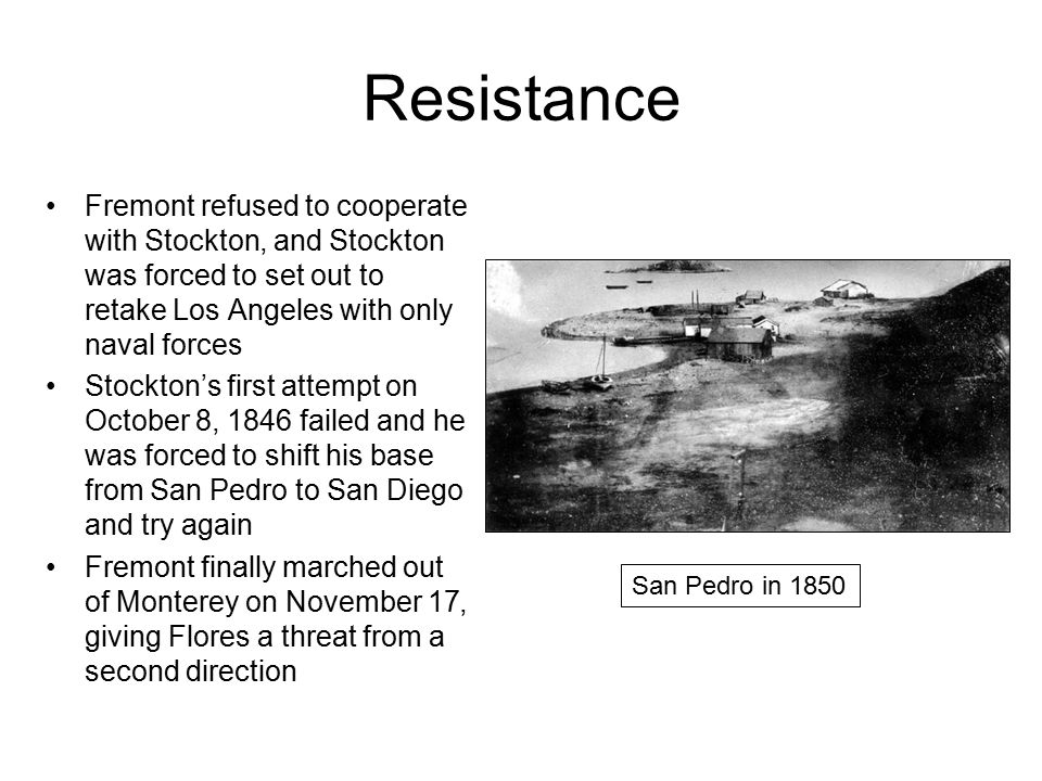Resistance Fremont refused to cooperate with Stockton, and Stockton was forced to set out to retake Los Angeles with only naval forces Stockton's first attempt on October 8, 1846 failed and he was forced to shift his base from San Pedro to San Diego and try again Fremont finally marched out of Monterey on November 17, giving Flores a threat from a second direction San Pedro in 1850
