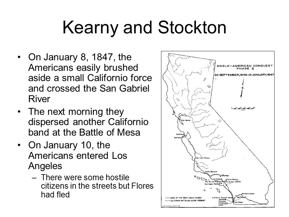 Fremont Fremont had been absent during both San Pascual and San Gabriel, but he entered Los Angeles on January 14 with a Treaty of Cahuenga he had negotiated on his own with Andres Pico It was a generous agreement that called for he Californios to lay down their arms and granted them the rights of American citizens Stockton accepted the treaty and on January 16 appointed Fremont governor of California (in spite of orders Kearny had from Polk saying he was to be governor) Andres Pico