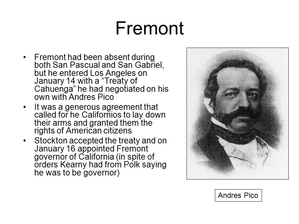 """Fremont Fremont had been absent during both San Pascual and San Gabriel, but he entered Los Angeles on January 14 with a """"Treaty of Cahuenga"""" he had n"""