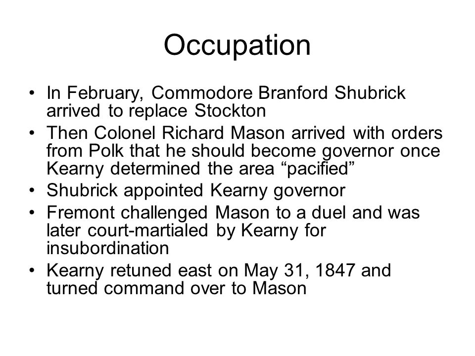 Occupation In February, Commodore Branford Shubrick arrived to replace Stockton Then Colonel Richard Mason arrived with orders from Polk that he should become governor once Kearny determined the area pacified Shubrick appointed Kearny governor Fremont challenged Mason to a duel and was later court-martialed by Kearny for insubordination Kearny retuned east on May 31, 1847 and turned command over to Mason