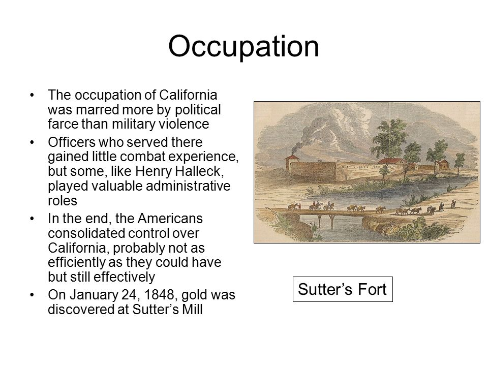 Occupation The occupation of California was marred more by political farce than military violence Officers who served there gained little combat experience, but some, like Henry Halleck, played valuable administrative roles In the end, the Americans consolidated control over California, probably not as efficiently as they could have but still effectively On January 24, 1848, gold was discovered at Sutter's Mill Sutter's Fort