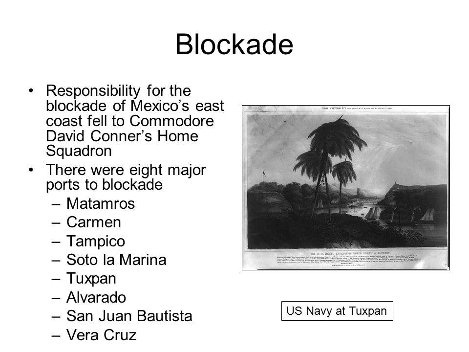 Blockade Responsibility for the blockade of Mexico's east coast fell to Commodore David Conner's Home Squadron There were eight major ports to blockade –Matamros –Carmen –Tampico –Soto la Marina –Tuxpan –Alvarado –San Juan Bautista –Vera Cruz US Navy at Tuxpan