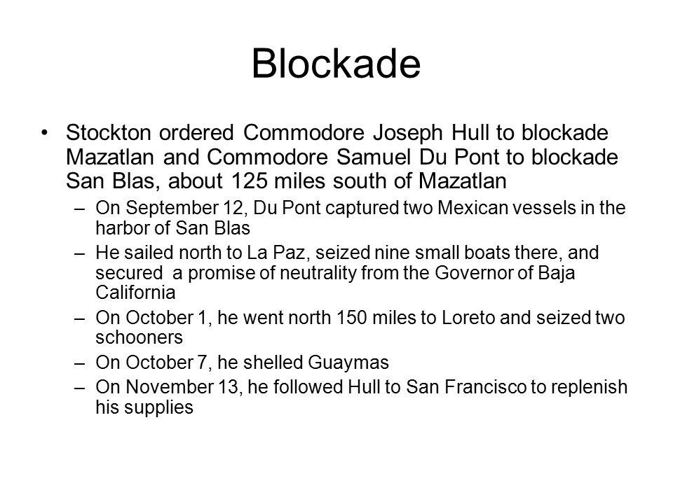 Blockade Stockton ordered Commodore Joseph Hull to blockade Mazatlan and Commodore Samuel Du Pont to blockade San Blas, about 125 miles south of Mazat