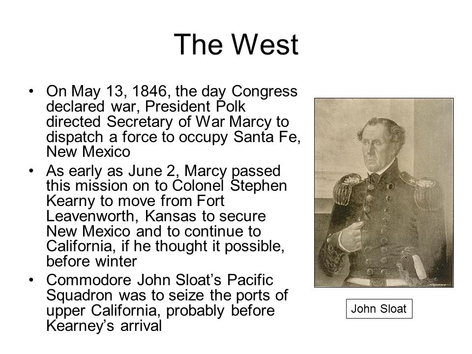 The West On May 13, 1846, the day Congress declared war, President Polk directed Secretary of War Marcy to dispatch a force to occupy Santa Fe, New Mexico As early as June 2, Marcy passed this mission on to Colonel Stephen Kearny to move from Fort Leavenworth, Kansas to secure New Mexico and to continue to California, if he thought it possible, before winter Commodore John Sloat's Pacific Squadron was to seize the ports of upper California, probably before Kearney's arrival John Sloat