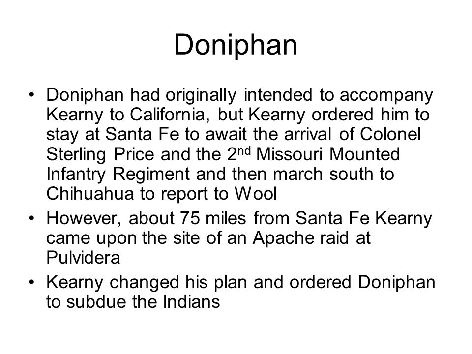 Doniphan Doniphan had originally intended to accompany Kearny to California, but Kearny ordered him to stay at Santa Fe to await the arrival of Colonel Sterling Price and the 2 nd Missouri Mounted Infantry Regiment and then march south to Chihuahua to report to Wool However, about 75 miles from Santa Fe Kearny came upon the site of an Apache raid at Pulvidera Kearny changed his plan and ordered Doniphan to subdue the Indians