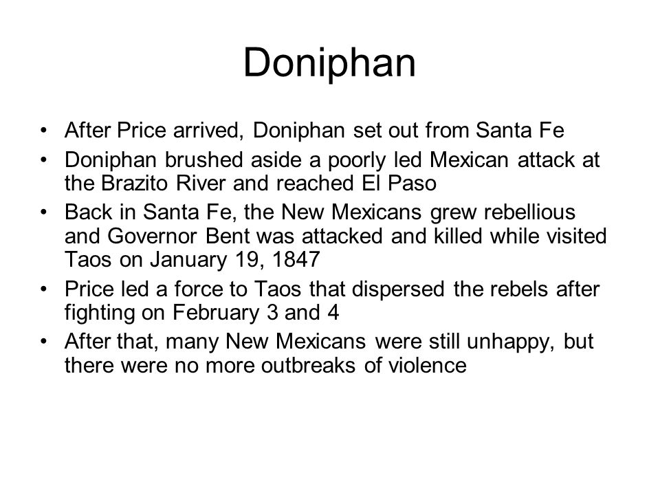 Doniphan After Price arrived, Doniphan set out from Santa Fe Doniphan brushed aside a poorly led Mexican attack at the Brazito River and reached El Paso Back in Santa Fe, the New Mexicans grew rebellious and Governor Bent was attacked and killed while visited Taos on January 19, 1847 Price led a force to Taos that dispersed the rebels after fighting on February 3 and 4 After that, many New Mexicans were still unhappy, but there were no more outbreaks of violence