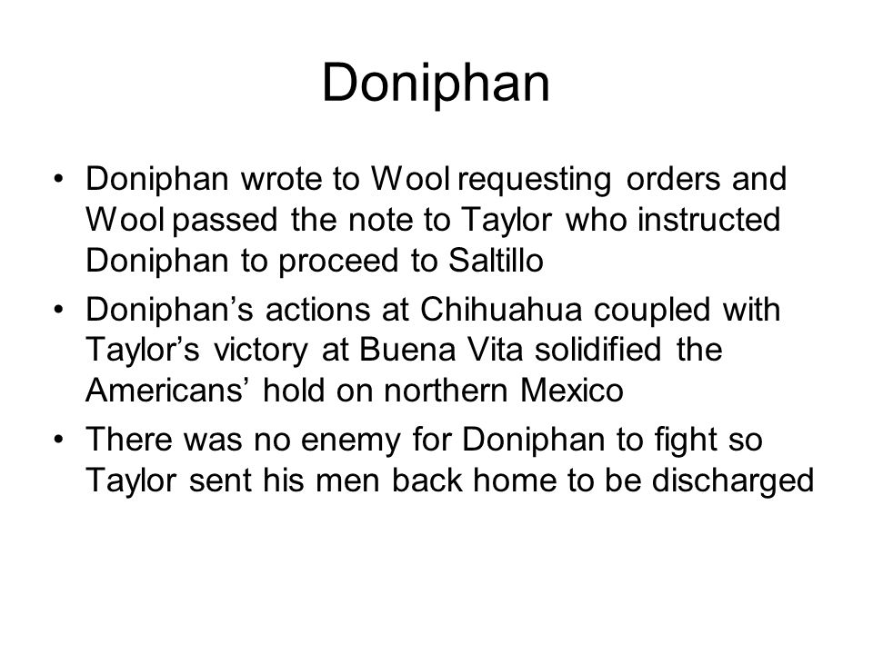 Doniphan Doniphan wrote to Wool requesting orders and Wool passed the note to Taylor who instructed Doniphan to proceed to Saltillo Doniphan's actions