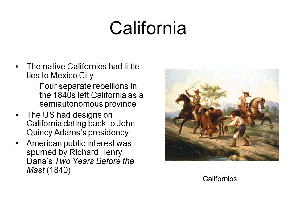 California The native Californios had little ties to Mexico City –Four separate rebellions in the 1840s left California as a semiautonomous province The US had designs on California dating back to John Quincy Adams's presidency American public interest was spurned by Richard Henry Dana's Two Years Before the Mast (1840) Californios