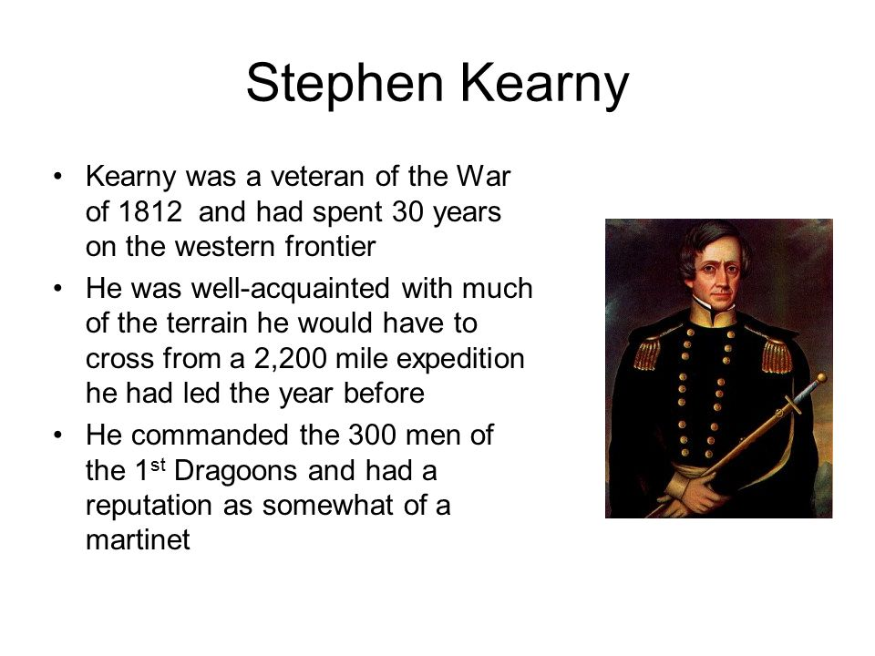 Stephen Kearny Kearny was a veteran of the War of 1812 and had spent 30 years on the western frontier He was well-acquainted with much of the terrain