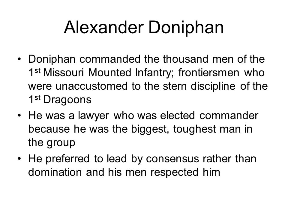Alexander Doniphan Doniphan commanded the thousand men of the 1 st Missouri Mounted Infantry; frontiersmen who were unaccustomed to the stern discipline of the 1 st Dragoons He was a lawyer who was elected commander because he was the biggest, toughest man in the group He preferred to lead by consensus rather than domination and his men respected him