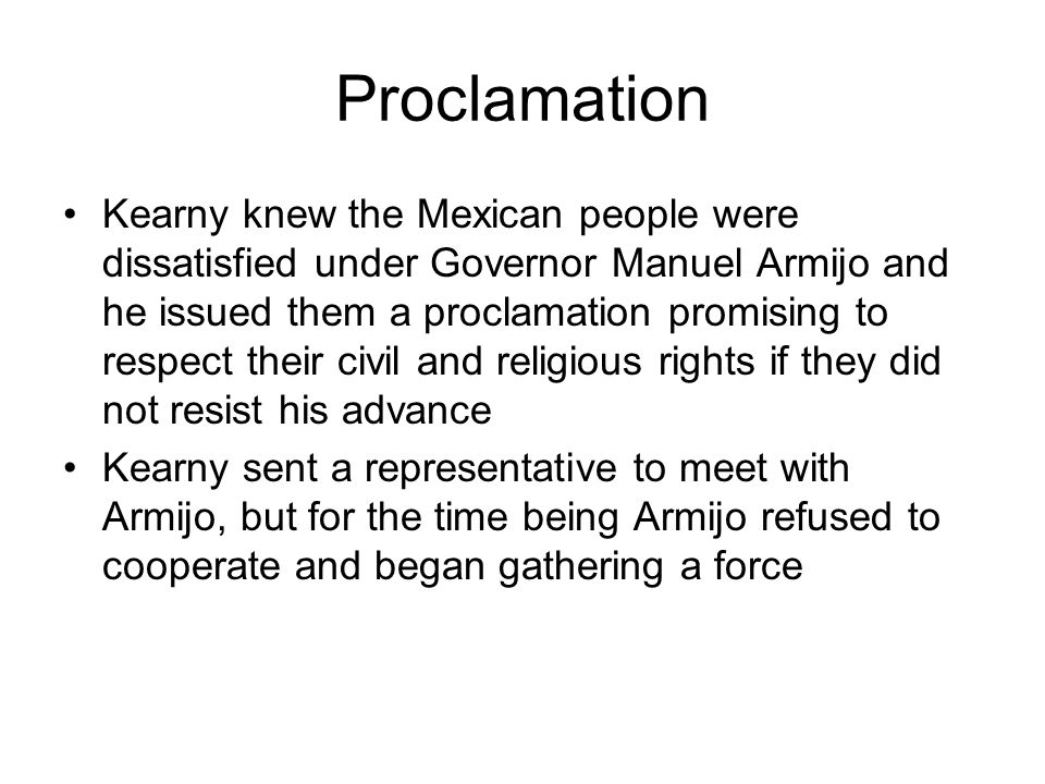 Proclamation Kearny knew the Mexican people were dissatisfied under Governor Manuel Armijo and he issued them a proclamation promising to respect thei