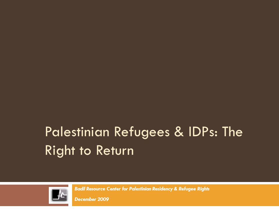 Palestinian Refugees & IDPs: The Right to Return Badil Resource Center for Palestinian Residency & Refugee Rights December 2009
