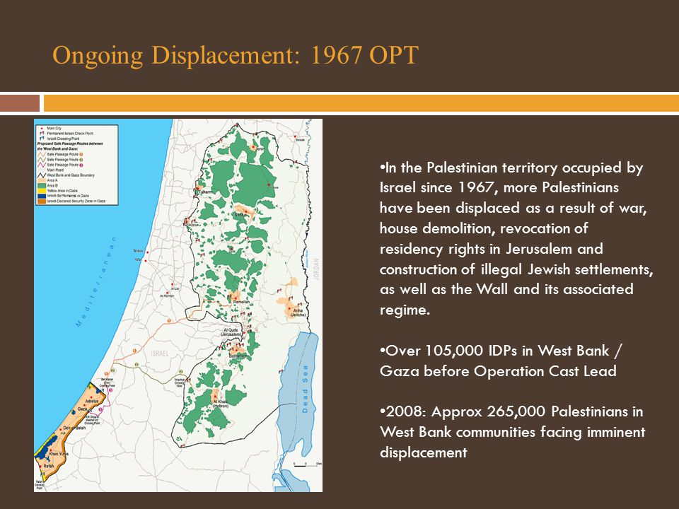 Ongoing Displacement: 1967 OPT In the Palestinian territory occupied by Israel since 1967, more Palestinians have been displaced as a result of war, house demolition, revocation of residency rights in Jerusalem and construction of illegal Jewish settlements, as well as the Wall and its associated regime.
