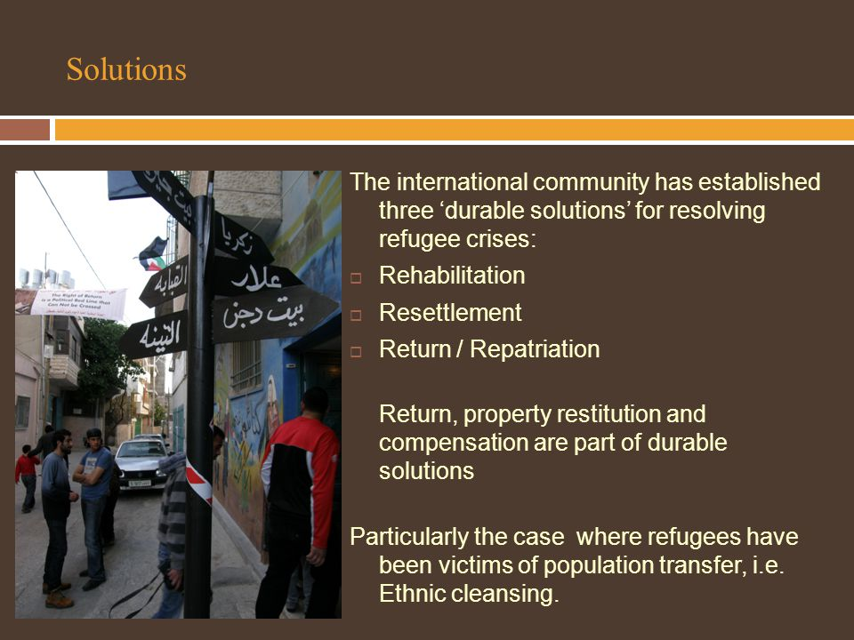 Solutions The international community has established three 'durable solutions' for resolving refugee crises:  Rehabilitation  Resettlement  Return / Repatriation Return, property restitution and compensation are part of durable solutions Particularly the case where refugees have been victims of population transfer, i.e.