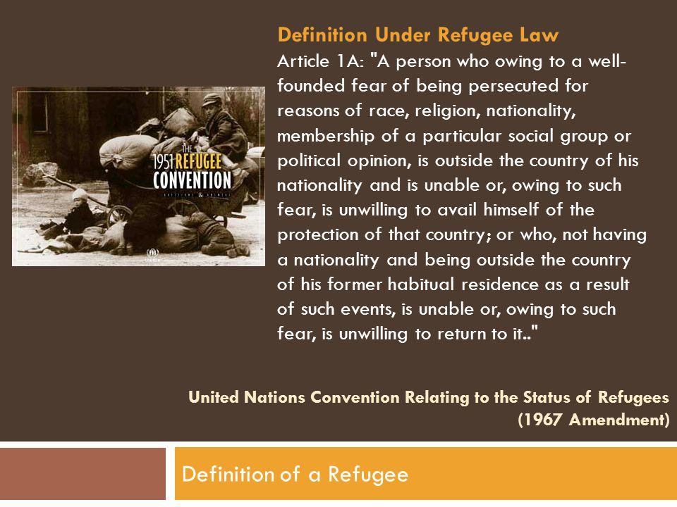 United Nations Convention Relating to the Status of Refugees (1967 Amendment) Definition of a Refugee Definition Under Refugee Law Article 1A: A person who owing to a well- founded fear of being persecuted for reasons of race, religion, nationality, membership of a particular social group or political opinion, is outside the country of his nationality and is unable or, owing to such fear, is unwilling to avail himself of the protection of that country; or who, not having a nationality and being outside the country of his former habitual residence as a result of such events, is unable or, owing to such fear, is unwilling to return to it..