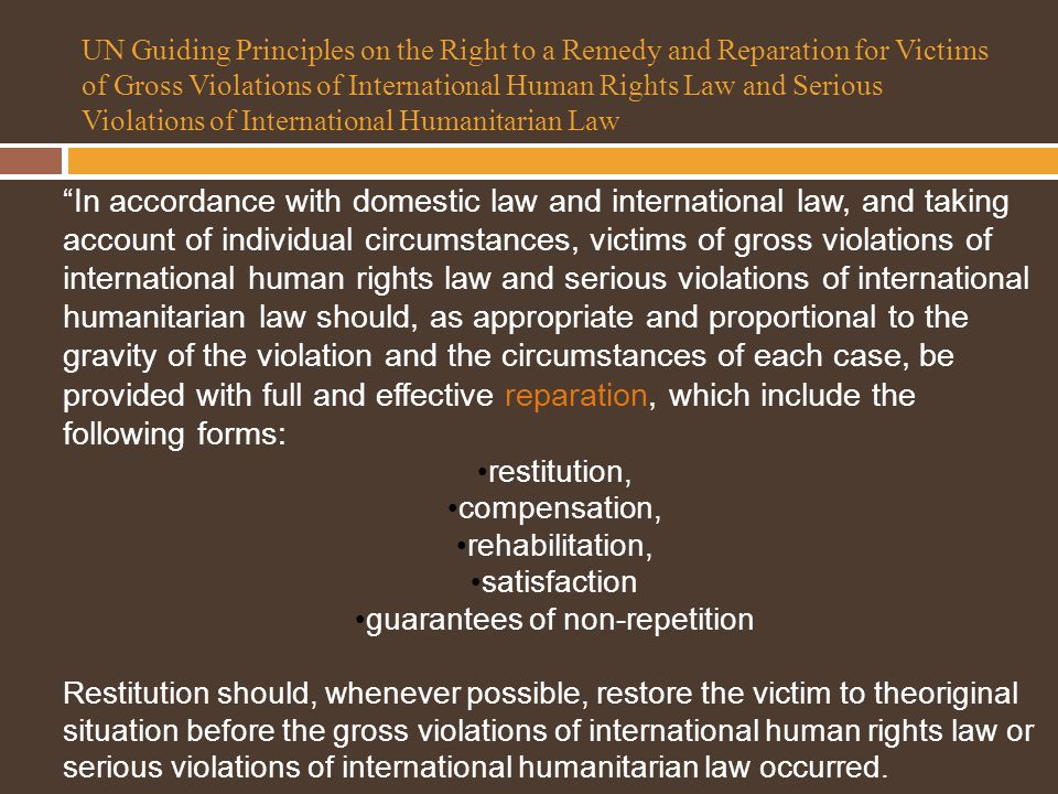 UN Guiding Principles on the Right to a Remedy and Reparation for Victims of Gross Violations of International Human Rights Law and Serious Violations of International Humanitarian Law In accordance with domestic law and international law, and taking account of individual circumstances, victims of gross violations of international human rights law and serious violations of international humanitarian law should, as appropriate and proportional to the gravity of the violation and the circumstances of each case, be provided with full and effective reparation, which include the following forms: restitution, compensation, rehabilitation, satisfaction guarantees of non-repetition Restitution should, whenever possible, restore the victim to theoriginal situation before the gross violations of international human rights law or serious violations of international humanitarian law occurred.