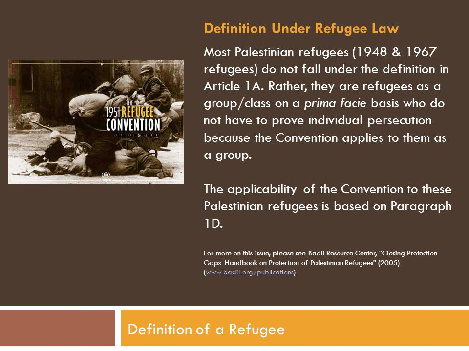 Definition of a Refugee Definition Under Refugee Law Most Palestinian refugees (1948 & 1967 refugees) do not fall under the definition in Article 1A.