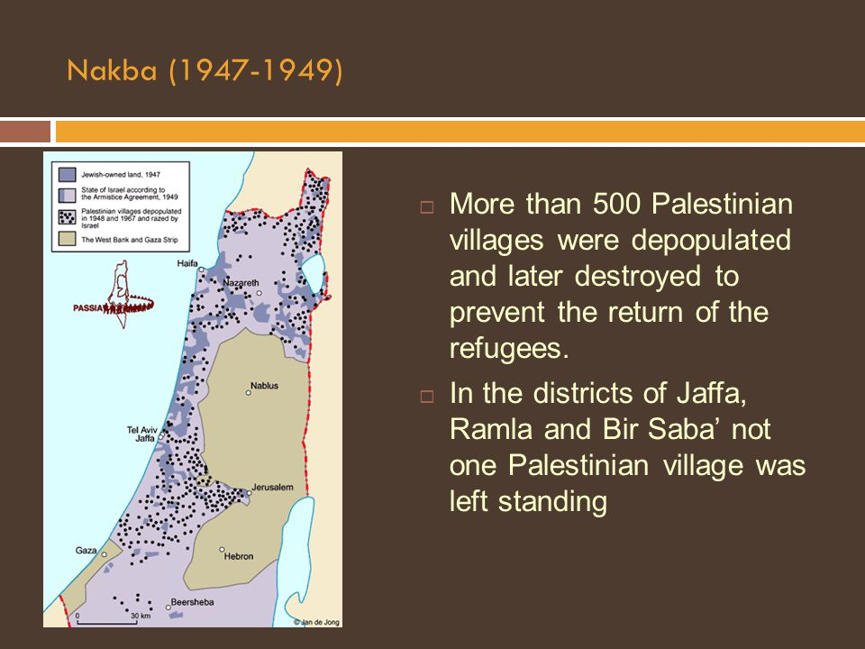 Nakba (1947-1949)  More than 500 Palestinian villages were depopulated and later destroyed to prevent the return of the refugees.
