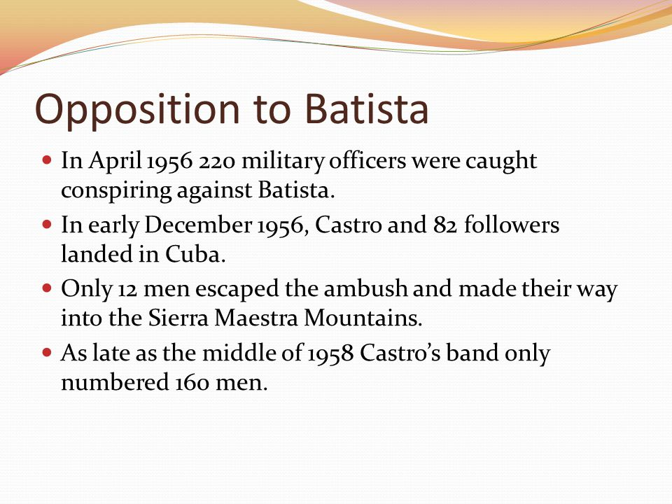 Opposition to Batista In April 1956 220 military officers were caught conspiring against Batista. In early December 1956, Castro and 82 followers land