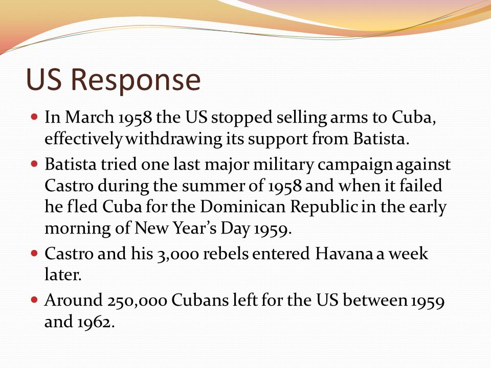US Response In March 1958 the US stopped selling arms to Cuba, effectively withdrawing its support from Batista. Batista tried one last major military