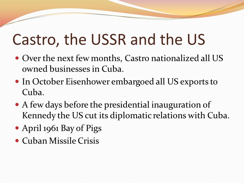 Castro, the USSR and the US Over the next few months, Castro nationalized all US owned businesses in Cuba. In October Eisenhower embargoed all US expo