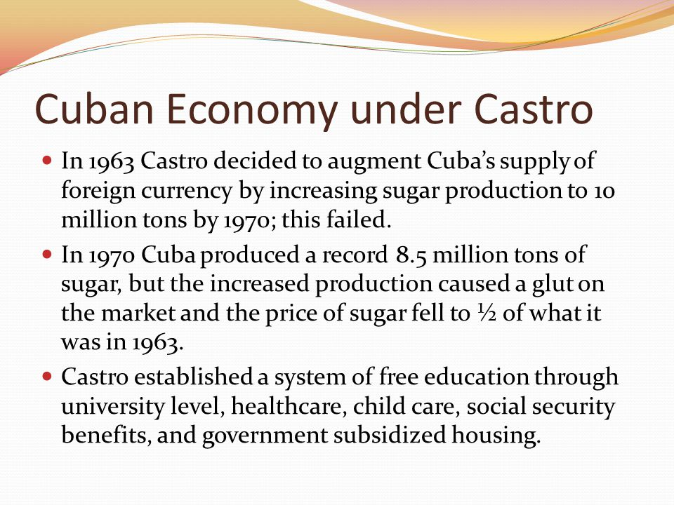 Cuban Economy under Castro In 1963 Castro decided to augment Cuba's supply of foreign currency by increasing sugar production to 10 million tons by 19