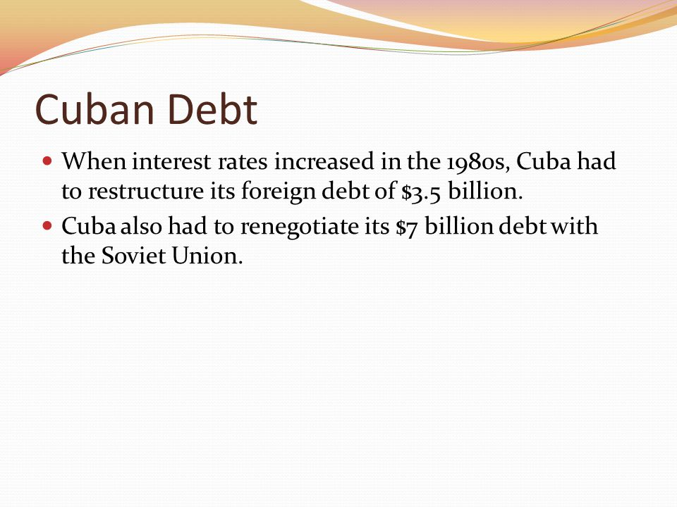 Cuban Debt When interest rates increased in the 1980s, Cuba had to restructure its foreign debt of $3.5 billion. Cuba also had to renegotiate its $7 b