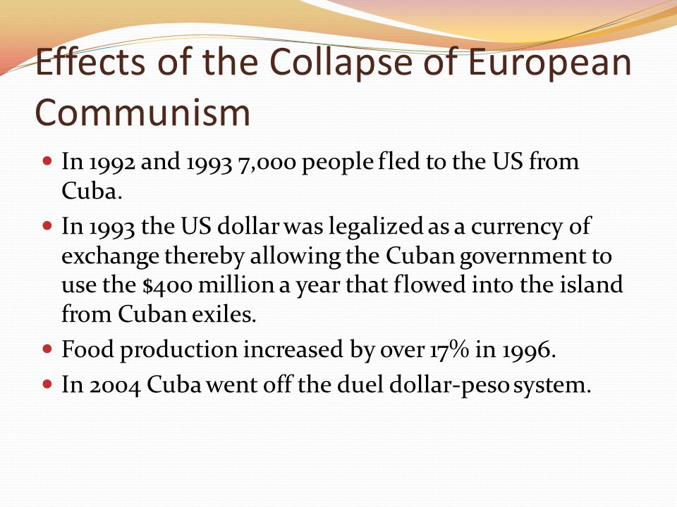 Effects of the Collapse of European Communism In 1992 and 1993 7,000 people fled to the US from Cuba. In 1993 the US dollar was legalized as a currenc
