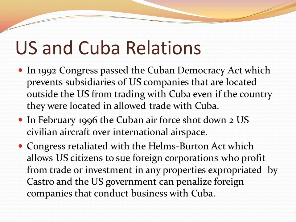 US and Cuba Relations In 1992 Congress passed the Cuban Democracy Act which prevents subsidiaries of US companies that are located outside the US from