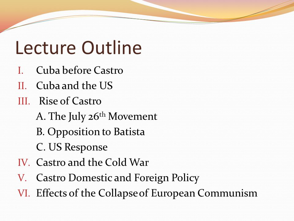 Lecture Outline I. Cuba before Castro II. Cuba and the US III. Rise of Castro A. The July 26 th Movement B. Opposition to Batista C. US Response IV. C