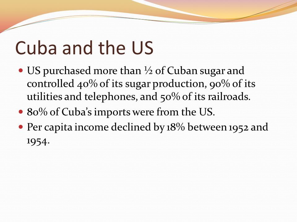 Cuba and the US US purchased more than ½ of Cuban sugar and controlled 40% of its sugar production, 90% of its utilities and telephones, and 50% of it