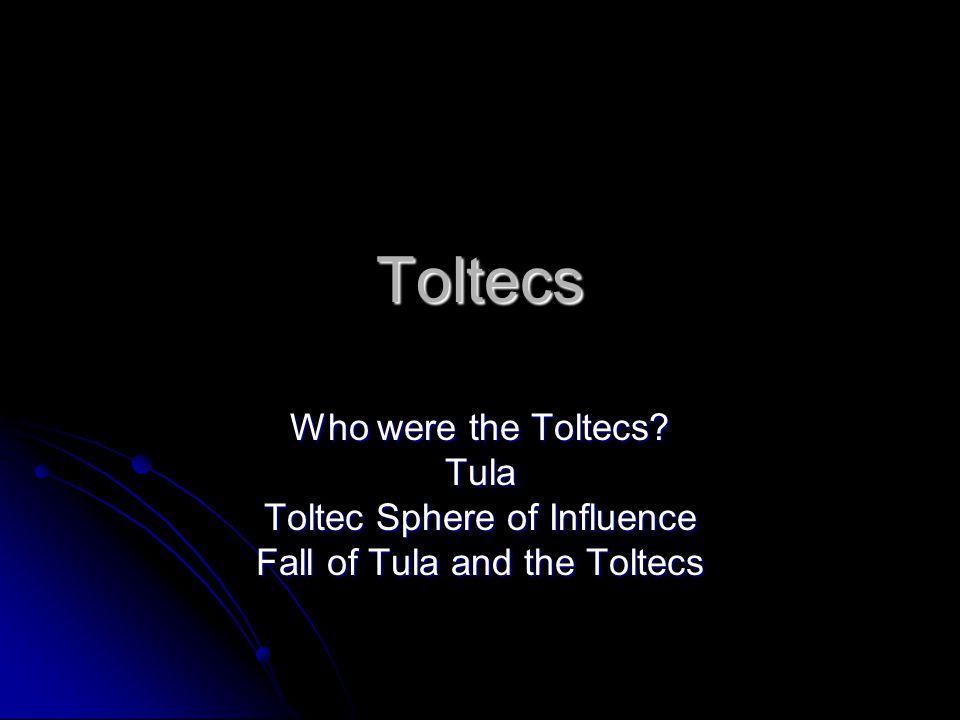 Toltecs Who were the Toltecs? Tula Toltec Sphere of Influence Fall of Tula and the Toltecs