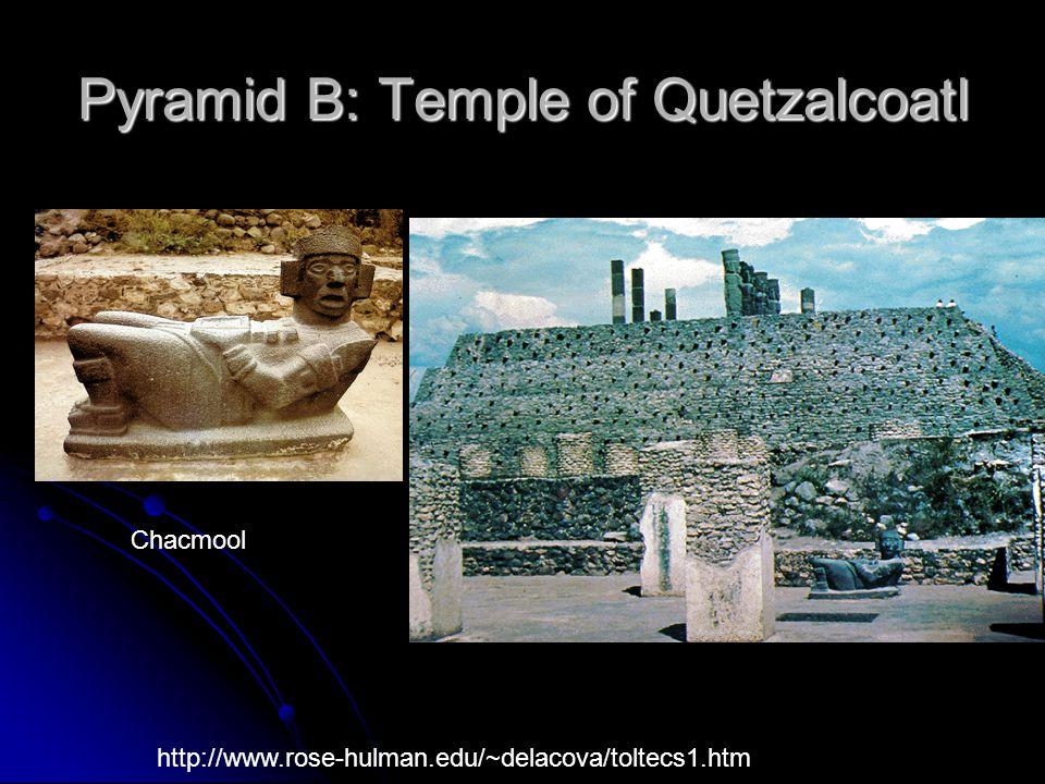 Pyramid B: Temple of Quetzalcoatl Chacmool http://www.rose-hulman.edu/~delacova/toltecs1.htm