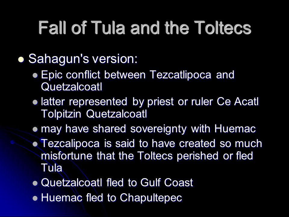 Fall of Tula and the Toltecs Sahagun's version: Sahagun's version: Epic conflict between Tezcatlipoca and Quetzalcoatl Epic conflict between Tezcatlip