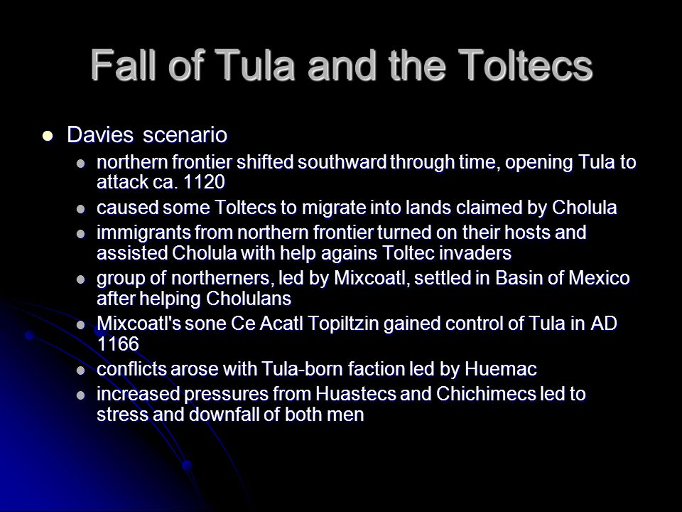 Fall of Tula and the Toltecs Davies scenario Davies scenario northern frontier shifted southward through time, opening Tula to attack ca. 1120 norther