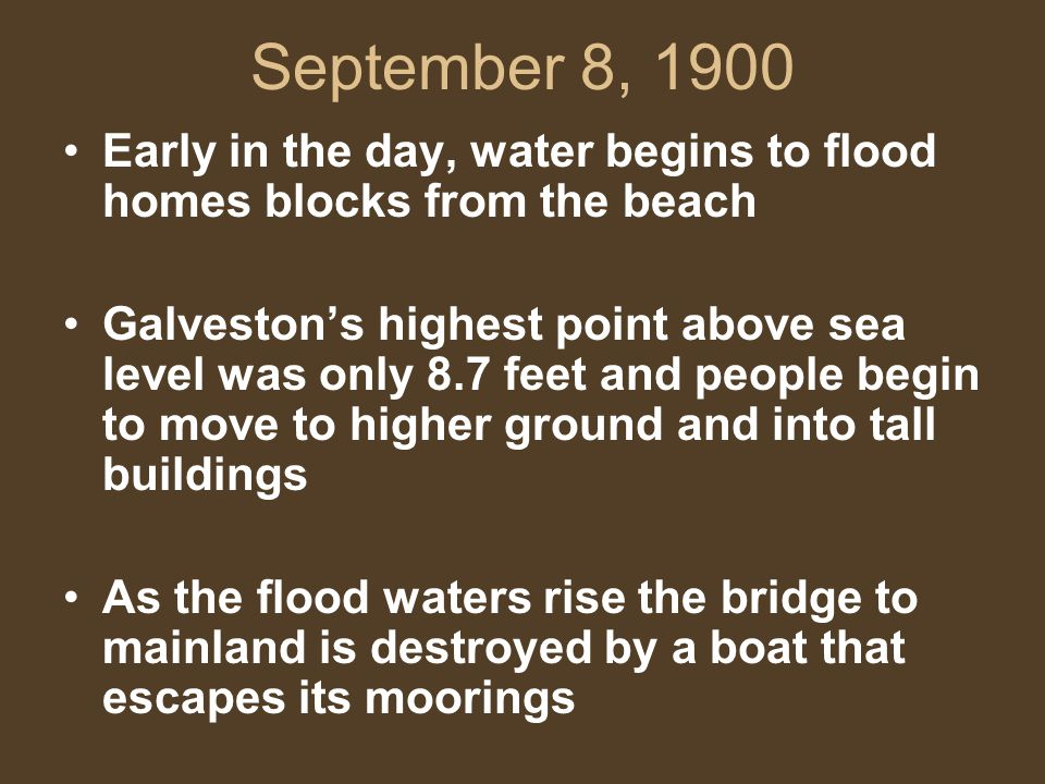 September 8, 1900 Early in the day, water begins to flood homes blocks from the beach Galveston's highest point above sea level was only 8.7 feet and people begin to move to higher ground and into tall buildings As the flood waters rise the bridge to mainland is destroyed by a boat that escapes its moorings